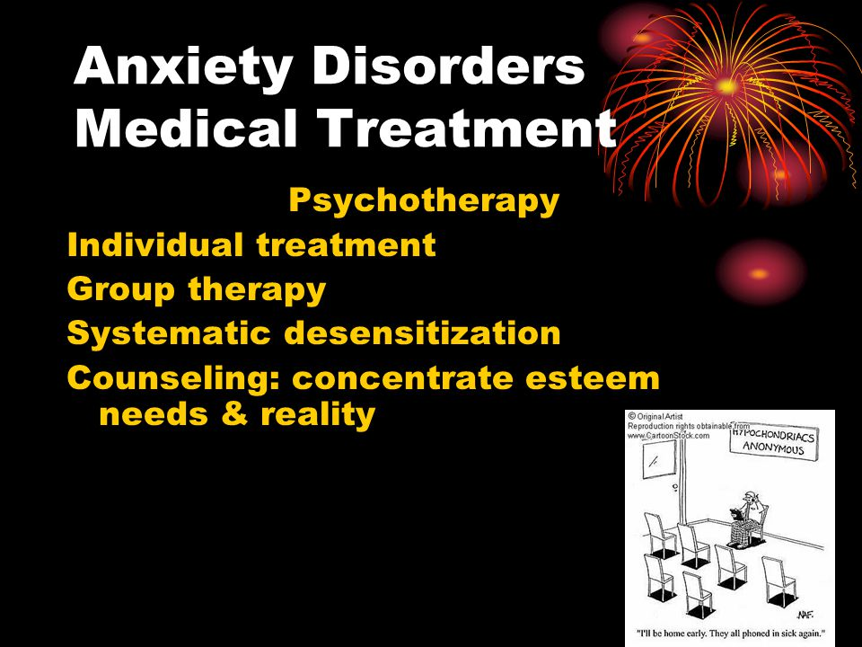 Anxiety Disorders Medical Treatment Psychotherapy Individual treatment Group therapy Systematic desensitization Counseling: concentrate esteem needs &