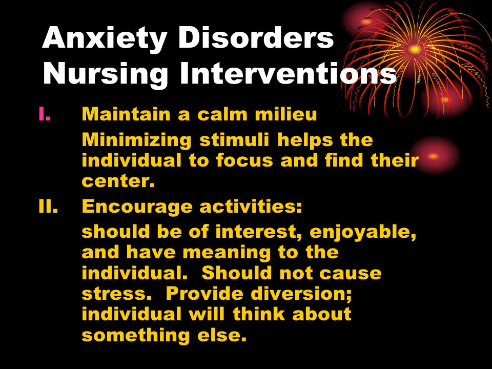Anxiety Disorders Nursing Interventions I.Maintain a calm milieu Minimizing stimuli helps the individual to focus and find their center. II. Encourage