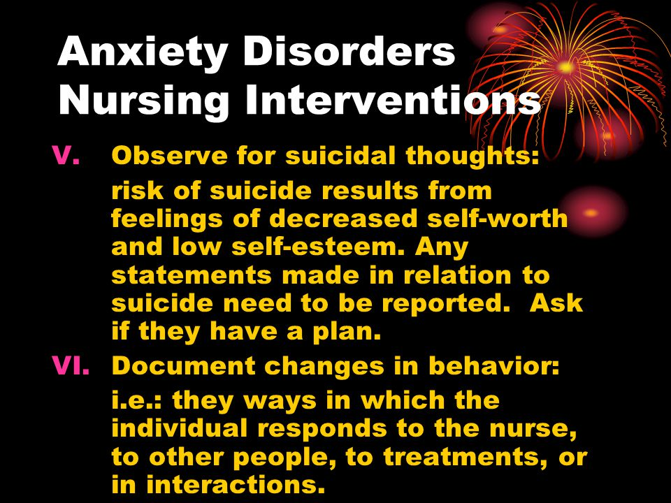 Anxiety Disorders Nursing Interventions V.Observe for suicidal thoughts: risk of suicide results from feelings of decreased self-worth and low self-es