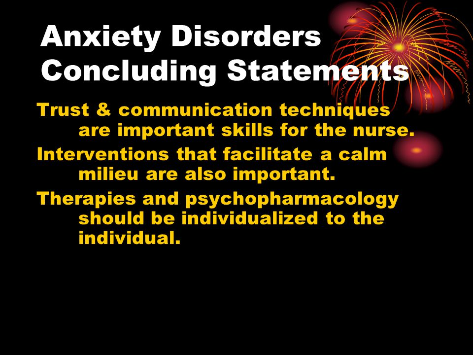 Anxiety Disorders Concluding Statements Trust & communication techniques are important skills for the nurse. Interventions that facilitate a calm mili