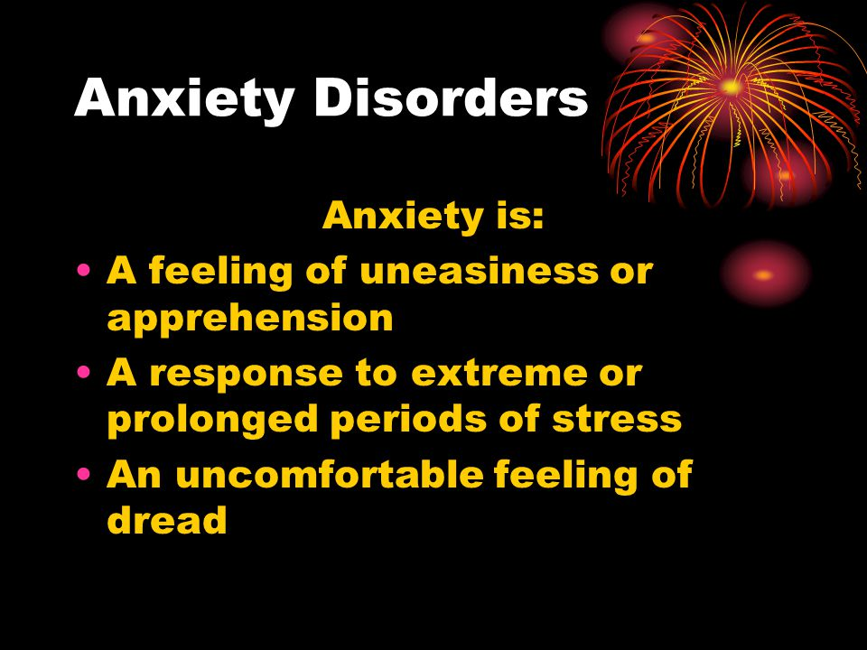 Anxiety Disorders Anxiety is: A feeling of uneasiness or apprehension A response to extreme or prolonged periods of stress An uncomfortable feeling of
