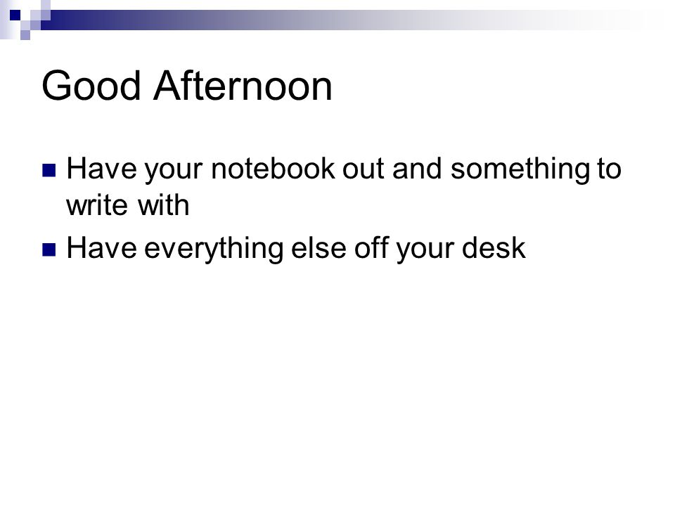 Good Afternoon Have your notebook out and something to write with Have everything else off your desk