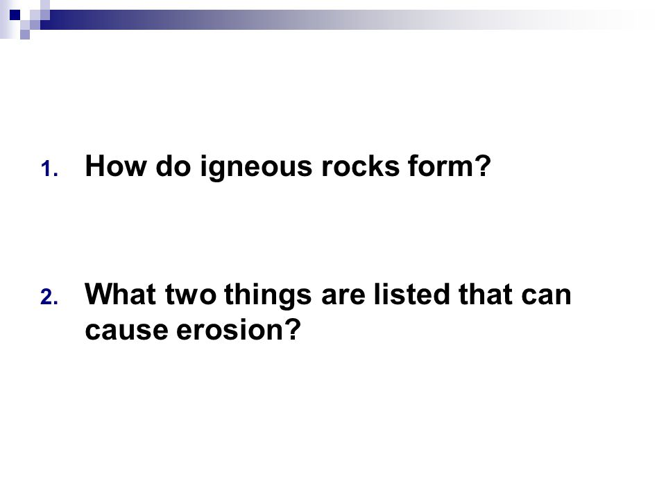 1. How do igneous rocks form? 2. What two things are listed that can cause erosion?