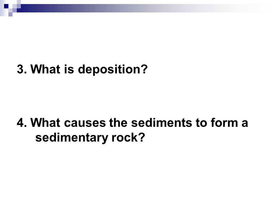 3. What is deposition? 4. What causes the sediments to form a sedimentary rock?
