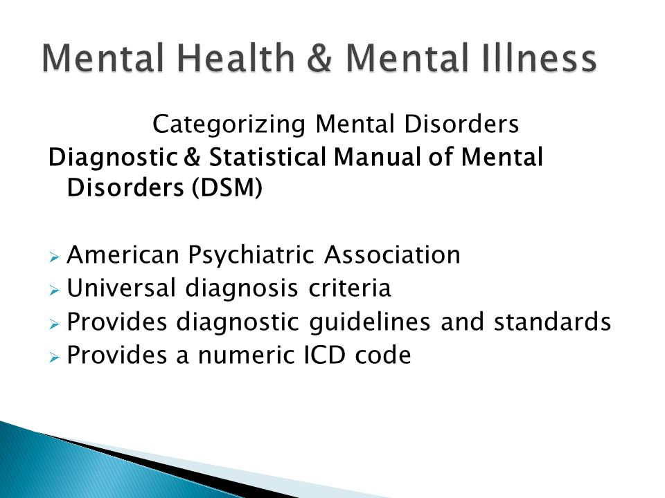 Categorizing Mental Disorders Diagnostic & Statistical Manual of Mental Disorders (DSM)  American Psychiatric Association  Universal diagnosis criteria  Provides diagnostic guidelines and standards  Provides a numeric ICD code