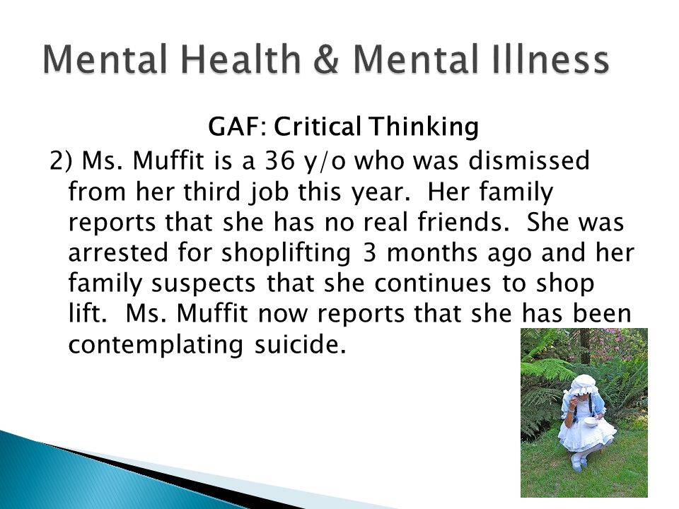 GAF: Critical Thinking 2) Ms. Muffit is a 36 y/o who was dismissed from her third job this year. Her family reports that she has no real friends. She