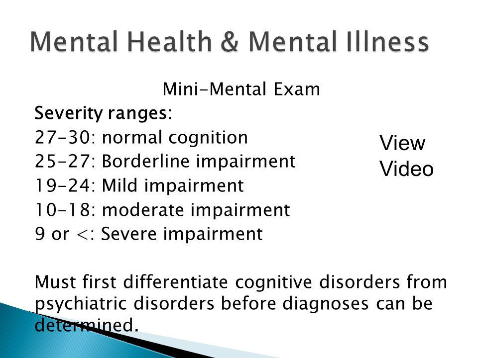 Mini-Mental Exam Severity ranges: 27-30: normal cognition 25-27: Borderline impairment 19-24: Mild impairment 10-18: moderate impairment 9 or <: Severe impairment Must first differentiate cognitive disorders from psychiatric disorders before diagnoses can be determined.