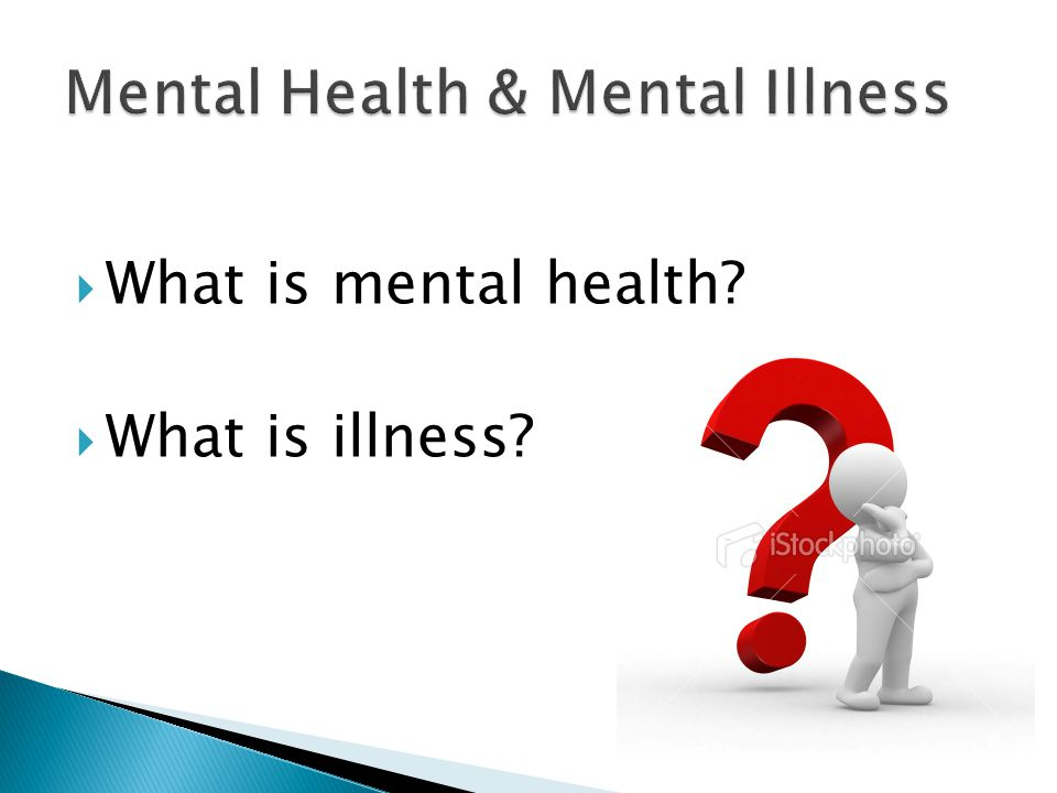  What is mental health?  What is illness?