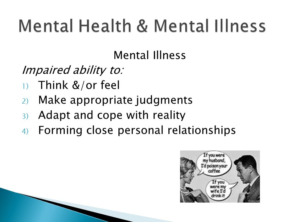Mental Illness Impaired ability to: 1) Think &/or feel 2) Make appropriate judgments 3) Adapt and cope with reality 4) Forming close personal relation