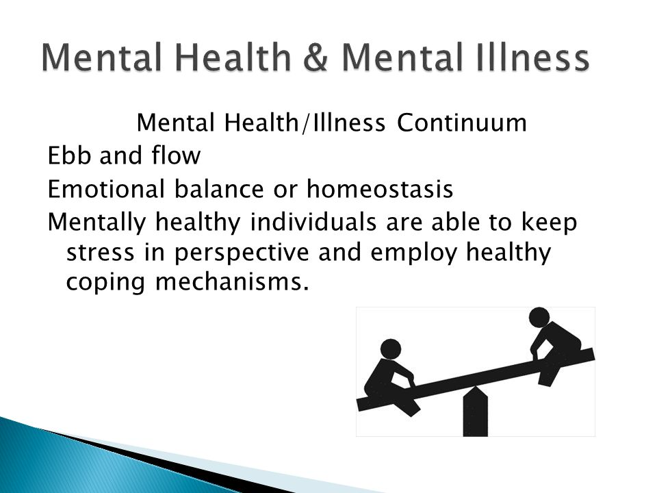 Mental Health/Illness Continuum Ebb and flow Emotional balance or homeostasis Mentally healthy individuals are able to keep stress in perspective and employ healthy coping mechanisms.