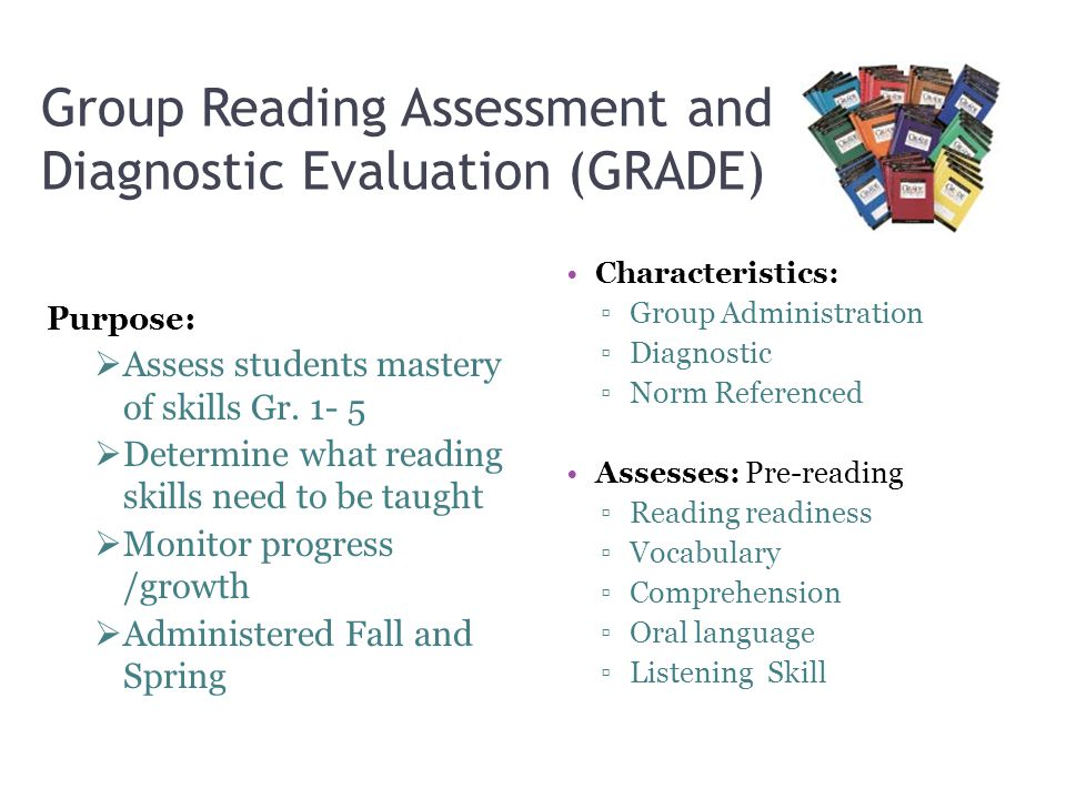 Group Reading Assessment and Diagnostic Evaluation (GRADE) Characteristics: ▫Group Administration ▫Diagnostic ▫Norm Referenced Assesses: Pre-reading ▫