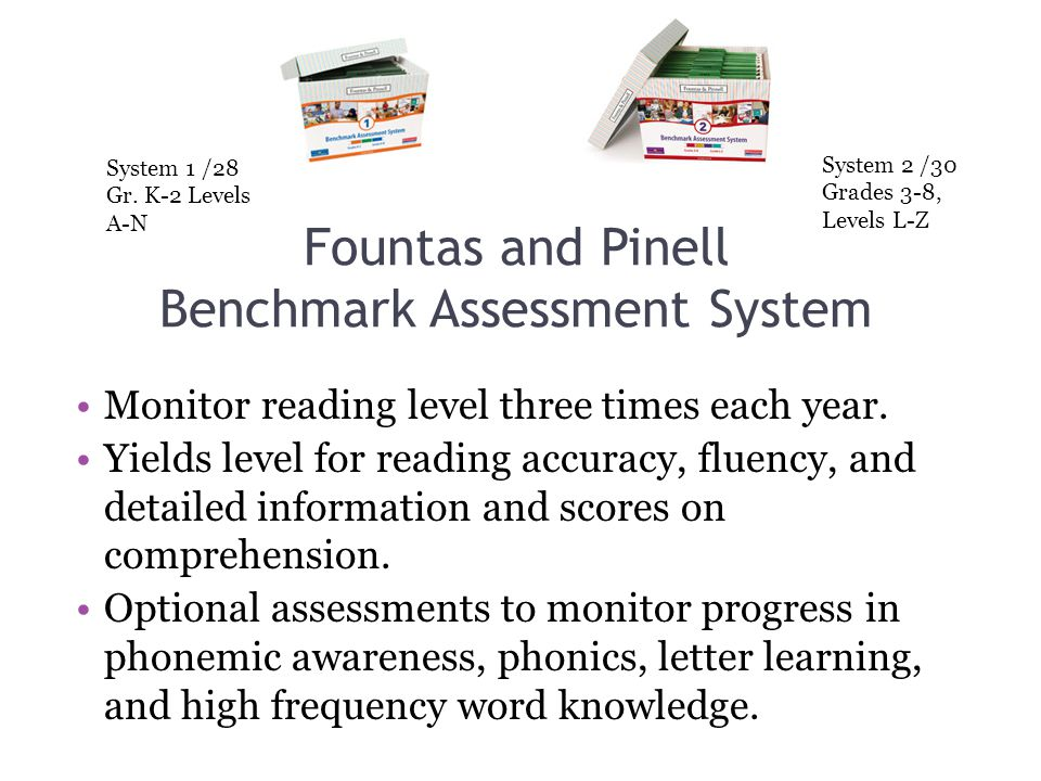 Fountas and Pinell Benchmark Assessment System Monitor reading level three times each year. Yields level for reading accuracy, fluency, and detailed i