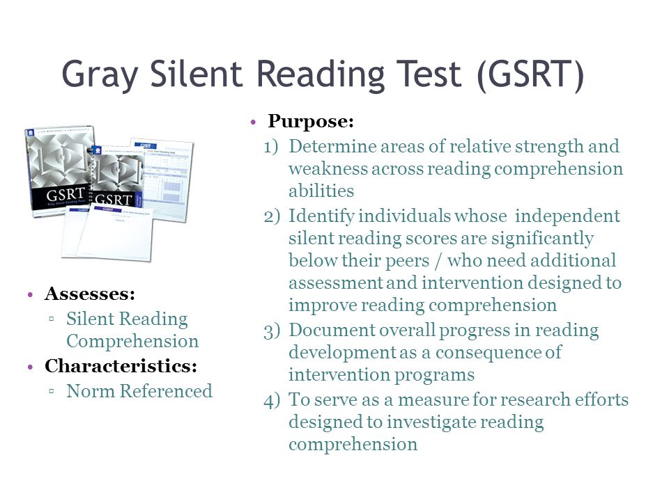 Gray Silent Reading Test (GSRT) Assesses: ▫Silent Reading Comprehension Characteristics: ▫Norm Referenced Purpose: 1)Determine areas of relative strength and weakness across reading comprehension abilities 2)Identify individuals whose independent silent reading scores are significantly below their peers / who need additional assessment and intervention designed to improve reading comprehension 3)Document overall progress in reading development as a consequence of intervention programs 4)To serve as a measure for research efforts designed to investigate reading comprehension