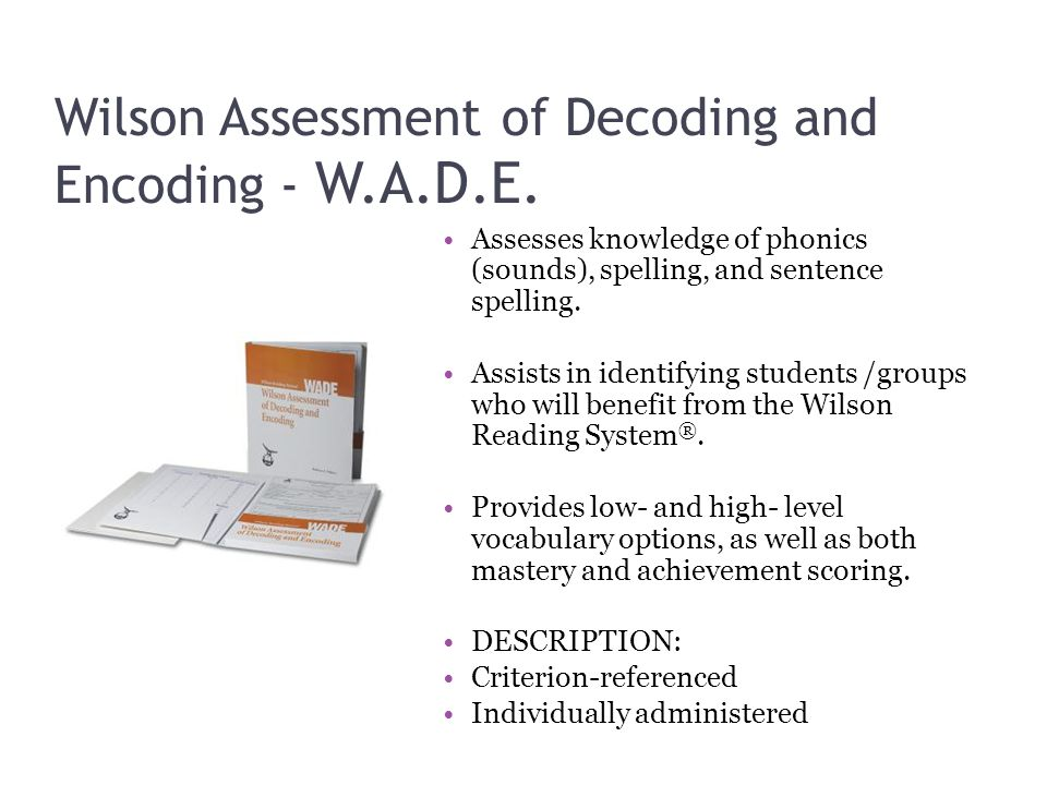 Wilson Assessment of Decoding and Encoding - W.A.D.E. Assesses knowledge of phonics (sounds), spelling, and sentence spelling. Assists in identifying