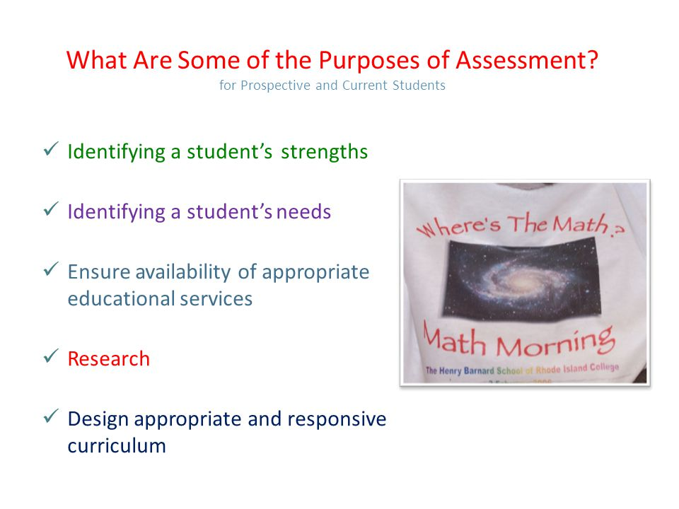 What Are Some of the Purposes of Assessment? for Prospective and Current Students Identifying a student's strengths Identifying a student's needs Ensu