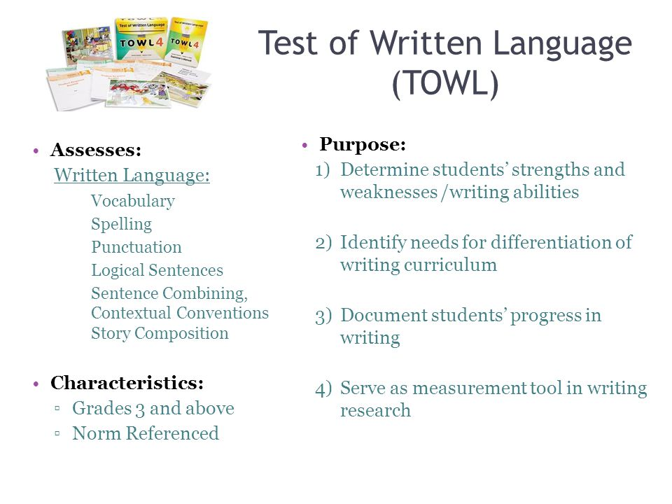 Test of Written Language (TOWL) Assesses: Written Language: Vocabulary Spelling Punctuation Logical Sentences Sentence Combining, Contextual Conventio