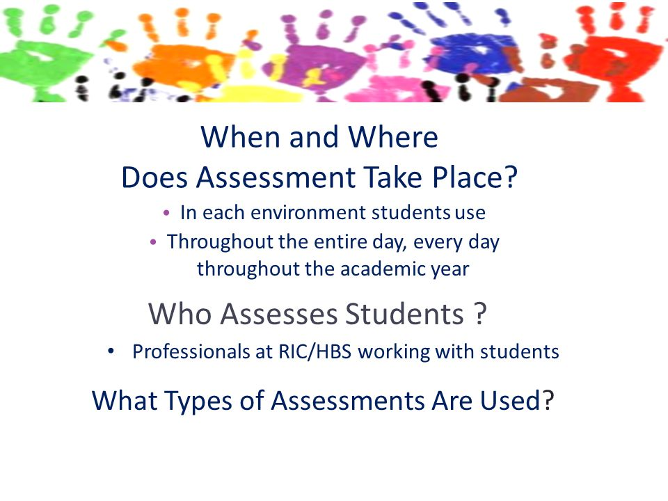When and Where Does Assessment Take Place? In each environment students use Throughout the entire day, every day throughout the academic year Who Asse