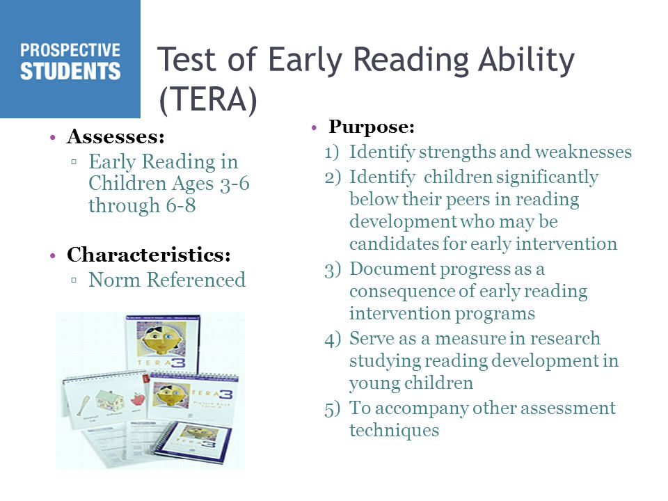 Test of Early Reading Ability (TERA) Assesses: ▫Early Reading in Children Ages 3-6 through 6-8 Characteristics: ▫Norm Referenced Purpose: 1)Identify strengths and weaknesses 2)Identify children significantly below their peers in reading development who may be candidates for early intervention 3)Document progress as a consequence of early reading intervention programs 4)Serve as a measure in research studying reading development in young children 5)To accompany other assessment techniques