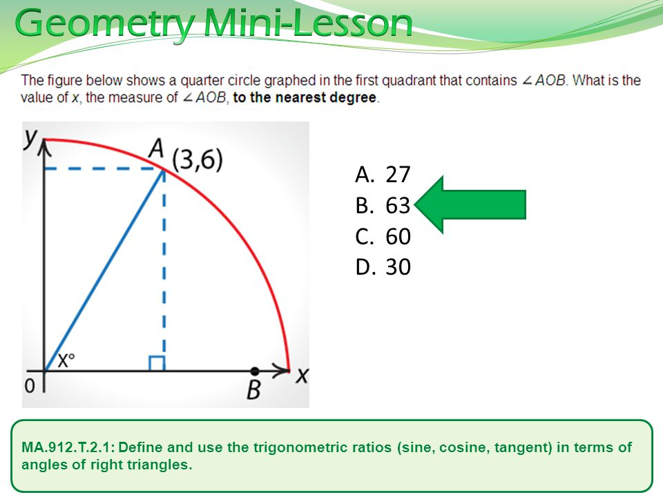 MA.912.T.2.1: Define and use the trigonometric ratios (sine, cosine, tangent) in terms of angles of right triangles. A. 27 B. 63 C. 60 D. 30