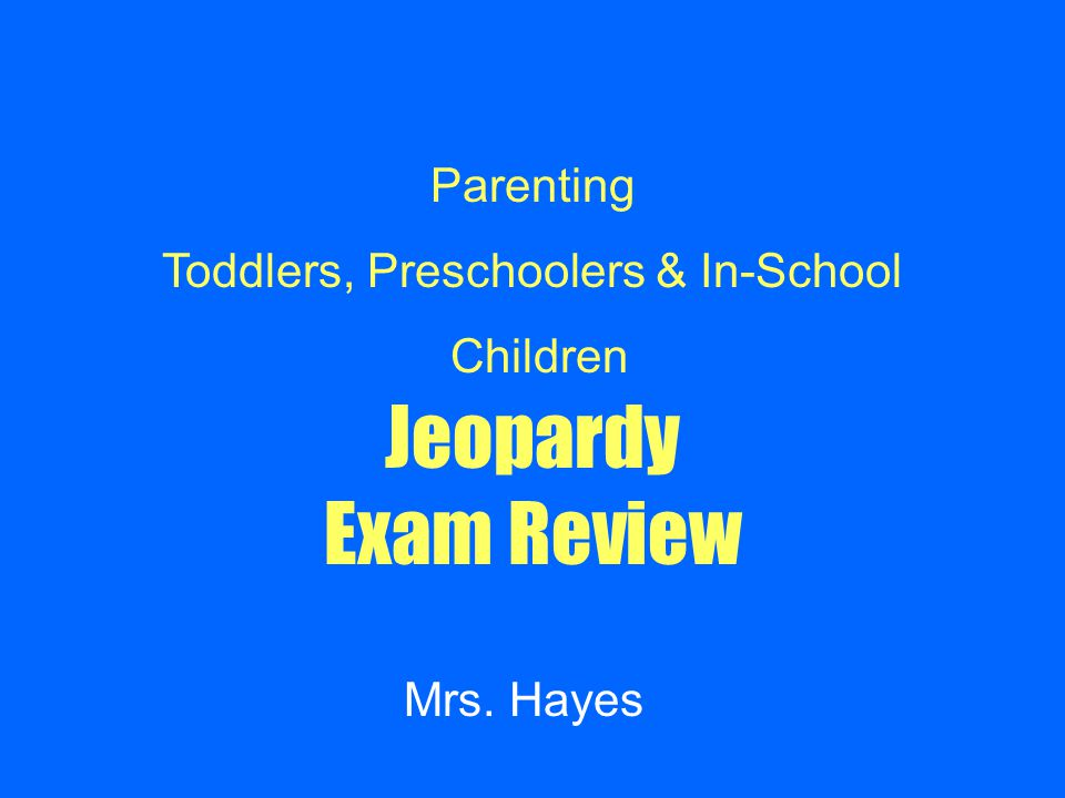 Jeopardy Exam Review Mrs. Hayes Parenting Toddlers, Preschoolers & In-School Children