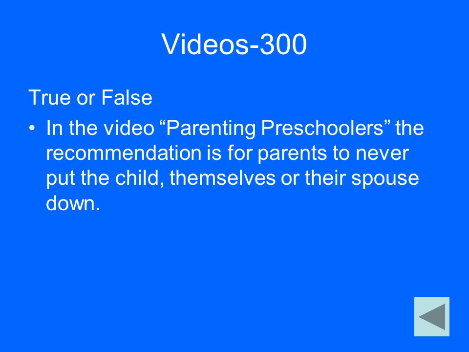"Videos-300 True or False In the video ""Parenting Preschoolers"" the recommendation is for parents to never put the child, themselves or their spouse do"