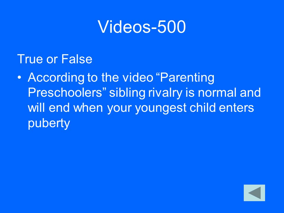 "Videos-500 True or False According to the video ""Parenting Preschoolers"" sibling rivalry is normal and will end when your youngest child enters pubert"