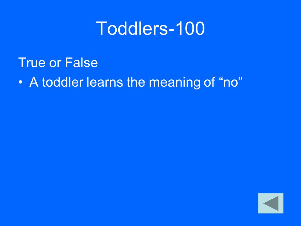 "Toddlers-100 True or False A toddler learns the meaning of ""no"""