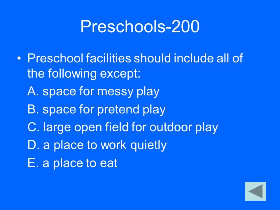 Preschools-200 Preschool facilities should include all of the following except: A. space for messy play B. space for pretend play C. large open field