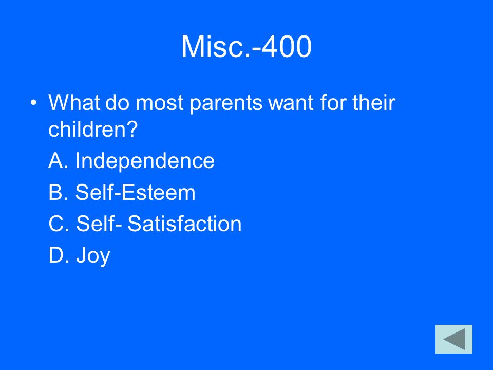 Misc.-400 What do most parents want for their children? A. Independence B. Self-Esteem C. Self- Satisfaction D. Joy