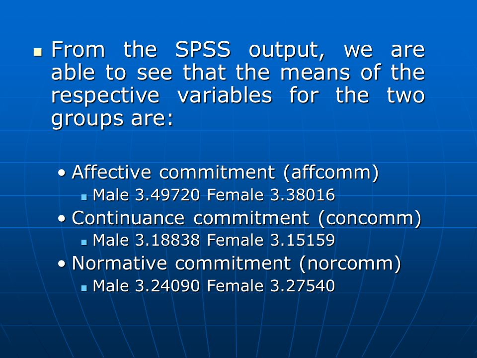 From the SPSS output, we are able to see that the means of the respective variables for the two groups are: From the SPSS output, we are able to see that the means of the respective variables for the two groups are: Affective commitment (affcomm)Affective commitment (affcomm) Male 3.49720 Female 3.38016 Male 3.49720 Female 3.38016 Continuance commitment (concomm)Continuance commitment (concomm) Male 3.18838 Female 3.15159 Male 3.18838 Female 3.15159 Normative commitment (norcomm)Normative commitment (norcomm) Male 3.24090 Female 3.27540 Male 3.24090 Female 3.27540