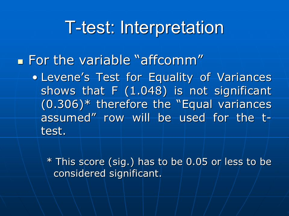 T-test: Interpretation For the variable affcomm For the variable affcomm Levene's Test for Equality of Variances shows that F (1.048) is not significant (0.306)* therefore the Equal variances assumed row will be used for the t- test.Levene's Test for Equality of Variances shows that F (1.048) is not significant (0.306)* therefore the Equal variances assumed row will be used for the t- test.