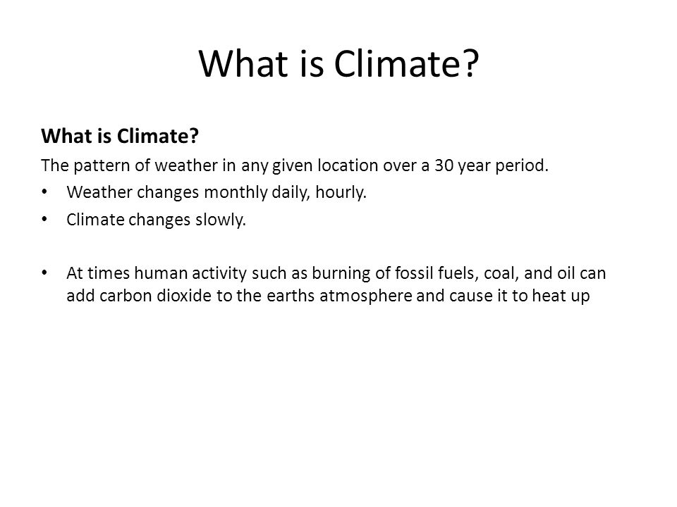 What is Climate? The pattern of weather in any given location over a 30 year period. Weather changes monthly daily, hourly. Climate changes slowly. At