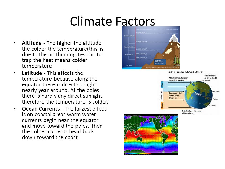 Climate Factors Altitude - The higher the altitude the colder the temperature(this is due to the air thinning-Less air to trap the heat means colder t