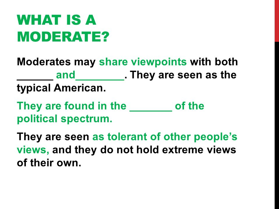 WHAT IS A MODERATE? Moderates may share viewpoints with both ______ and________. They are seen as the typical American. They are found in the _______