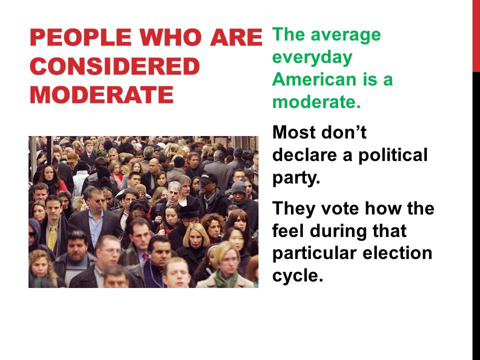 PEOPLE WHO ARE CONSIDERED MODERATE The average everyday American is a moderate. Most don't declare a political party. They vote how the feel during th