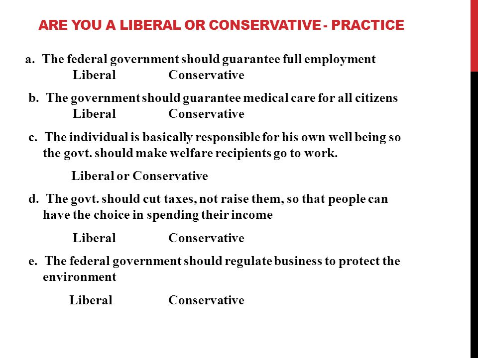 ARE YOU A LIBERAL OR CONSERVATIVE - PRACTICE a. The federal government should guarantee full employment LiberalConservative b. The government should g