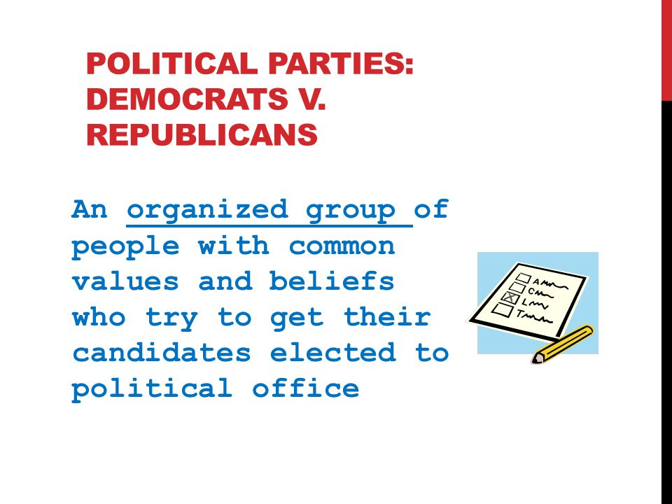 POLITICAL PARTIES: DEMOCRATS V. REPUBLICANS An organized group of people with common values and beliefs who try to get their candidates elected to pol
