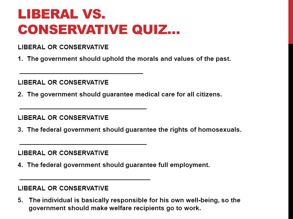 LIBERAL VS. CONSERVATIVE QUIZ… LIBERAL OR CONSERVATIVE 1. The government should uphold the morals and values of the past. ____________________________