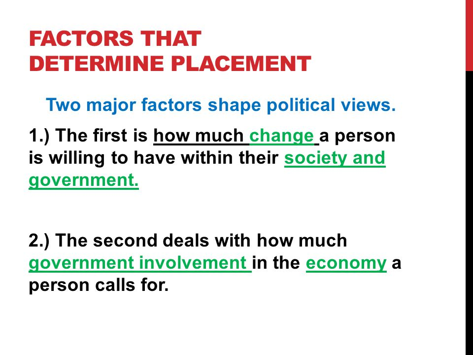 FACTORS THAT DETERMINE PLACEMENT Two major factors shape political views. 1.) The first is how much change a person is willing to have within their so