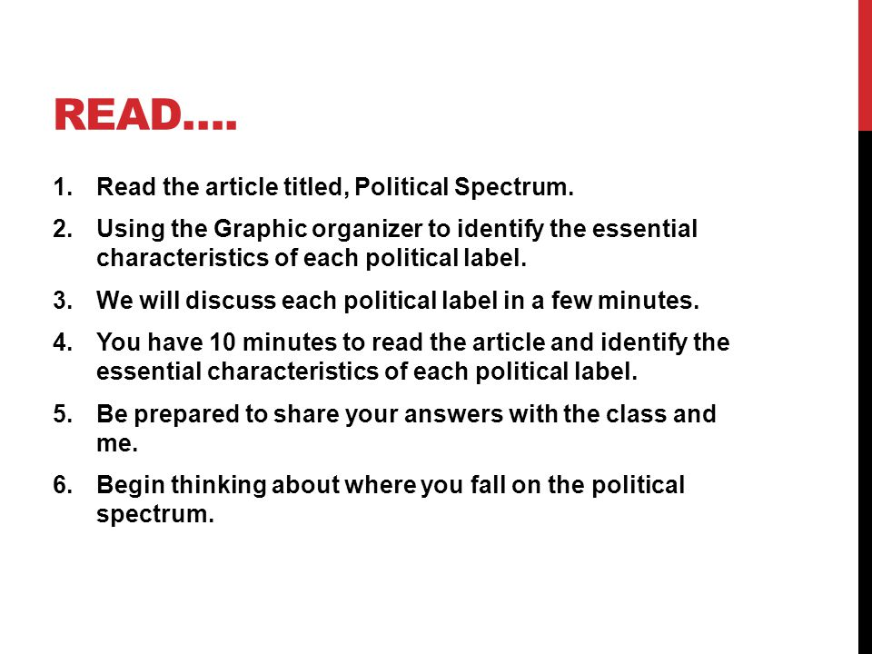 READ…. 1.Read the article titled, Political Spectrum. 2.Using the Graphic organizer to identify the essential characteristics of each political label.