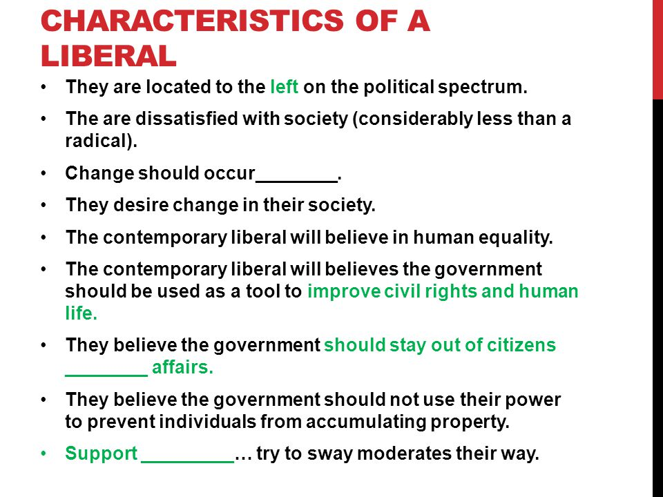 CHARACTERISTICS OF A LIBERAL They are located to the left on the political spectrum. The are dissatisfied with society (considerably less than a radic