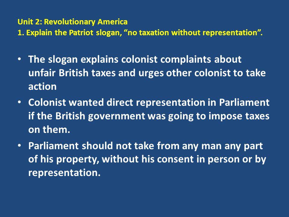 """Unit 2: Revolutionary America 1. Explain the Patriot slogan, """"no taxation without representation"""". The slogan explains colonist complaints about unfai"""