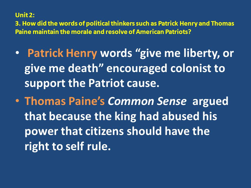 Unit 2: 3. How did the words of political thinkers such as Patrick Henry and Thomas Paine maintain the morale and resolve of American Patriots? Patric