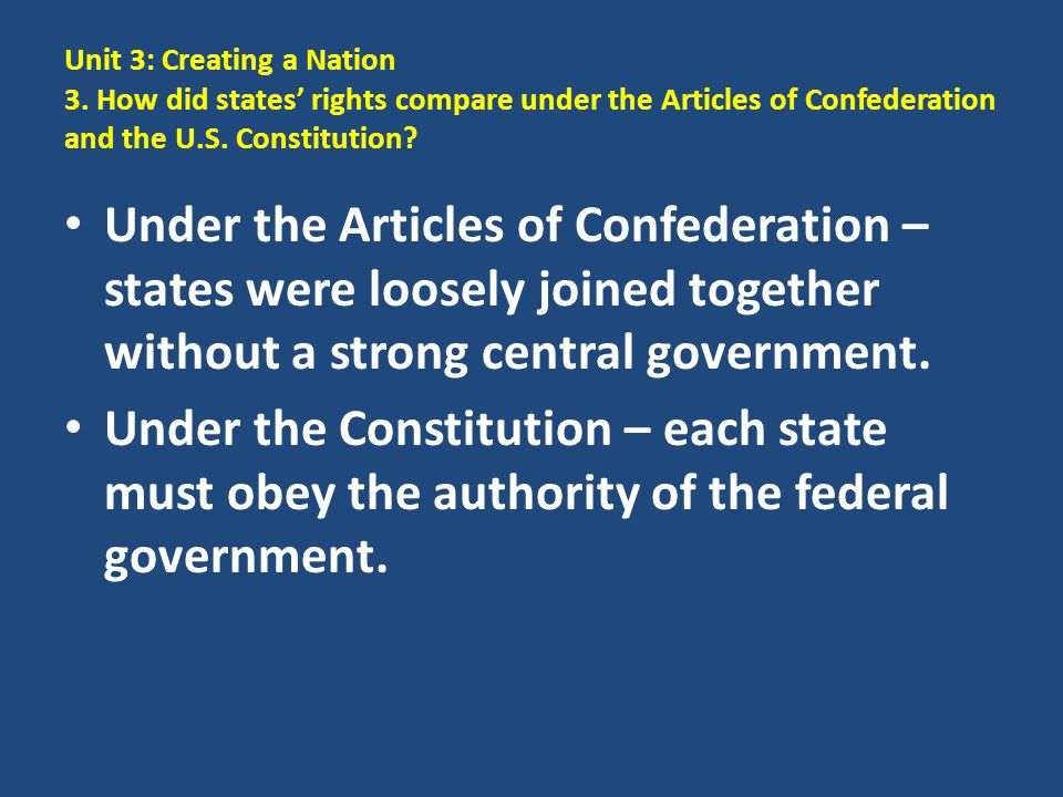 Unit 3: Creating a Nation 3. How did states' rights compare under the Articles of Confederation and the U.S. Constitution? Under the Articles of Confe