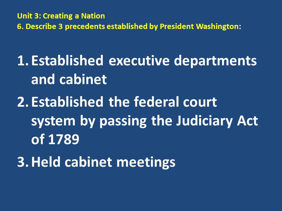 Unit 3: Creating a Nation 6. Describe 3 precedents established by President Washington: 1.Established executive departments and cabinet 2.Established