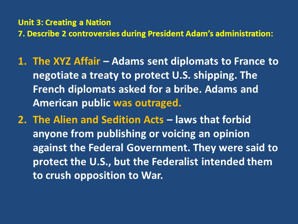 Unit 3: Creating a Nation 7. Describe 2 controversies during President Adam's administration: 1.The XYZ Affair – Adams sent diplomats to France to neg