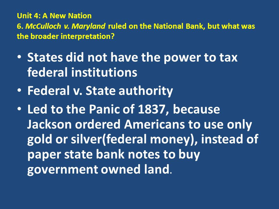 Unit 4: A New Nation 6. McCulloch v. Maryland ruled on the National Bank, but what was the broader interpretation? States did not have the power to ta