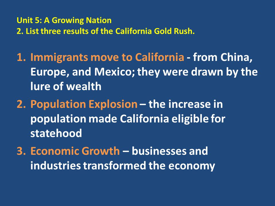 Unit 5: A Growing Nation 2. List three results of the California Gold Rush. 1.Immigrants move to California - from China, Europe, and Mexico; they wer