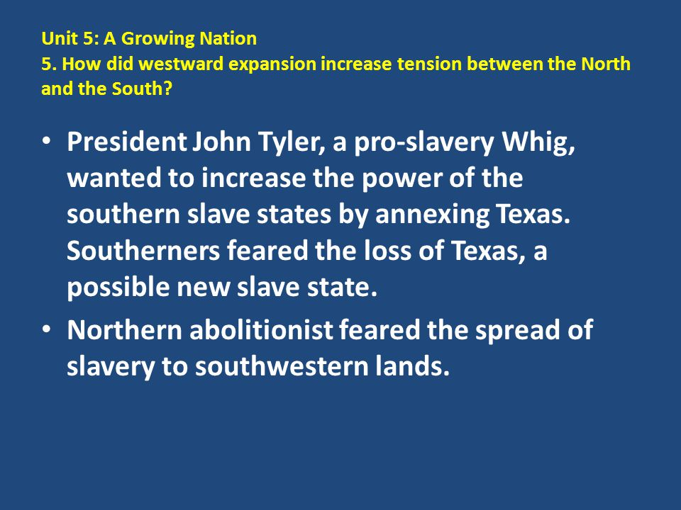 Unit 5: A Growing Nation 5. How did westward expansion increase tension between the North and the South? President John Tyler, a pro-slavery Whig, wan