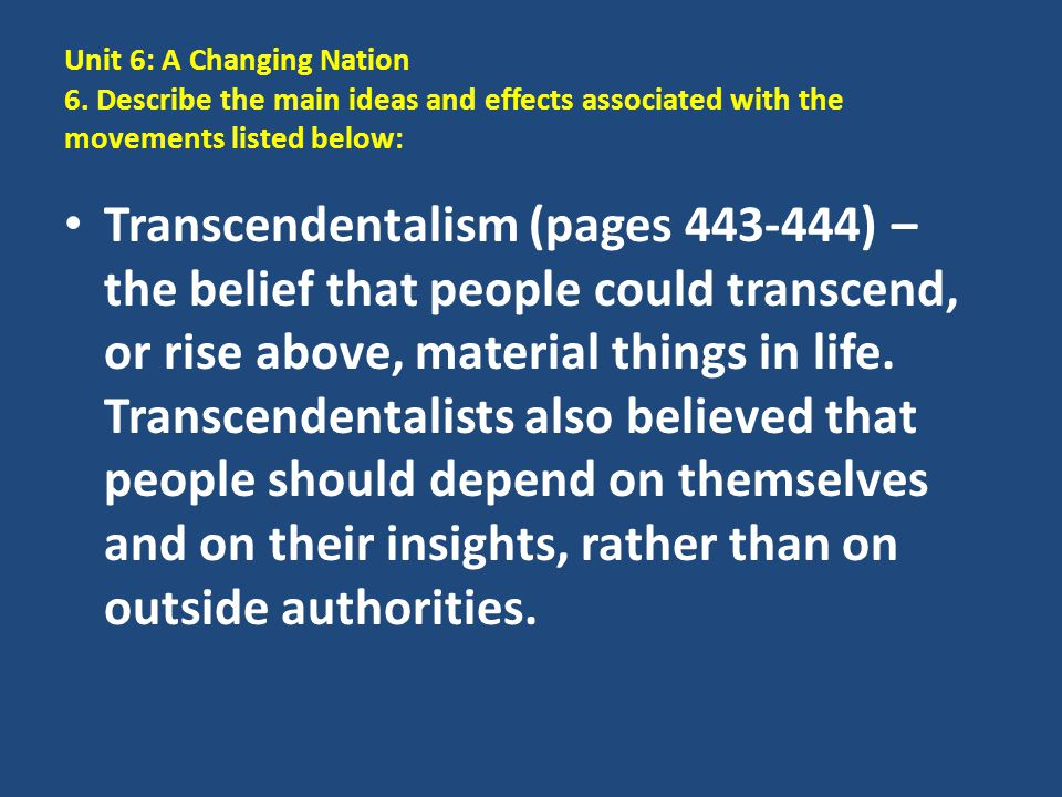 Unit 6: A Changing Nation 6. Describe the main ideas and effects associated with the movements listed below: Transcendentalism (pages 443-444) – the b